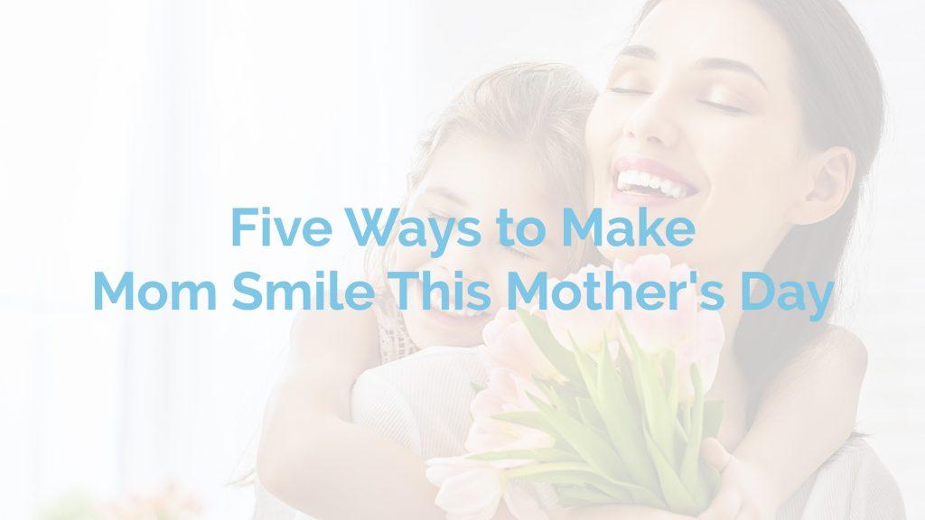 mother's day ideas - make mom smile - limoges dental centre - ottawa